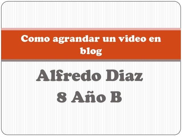 Como agrandar un video en          blog  Alfredo Diaz    8 Año B