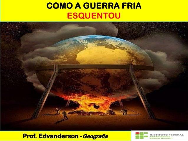 COMO A GUERRA FRIA ESQUENTOU Prof. Edvanderson -Geografia