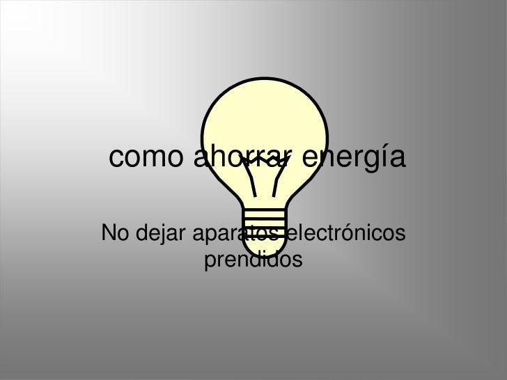 como ahorrar energíaNo dejar aparatos electrónicos          prendidos