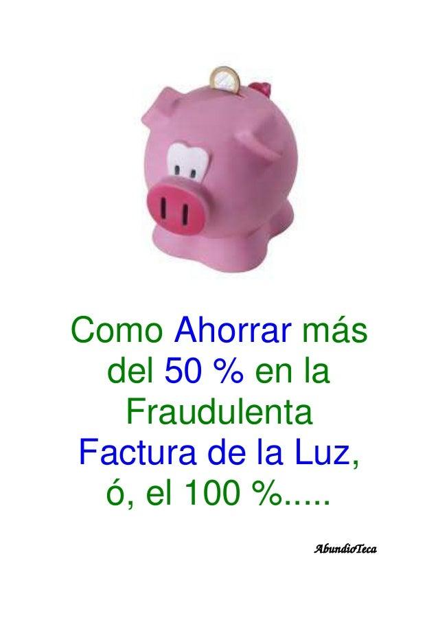Como Ahorrar más del 50 % en la Fraudulenta Factura de la Luz, ó, el 100 %..... AbundioTeca