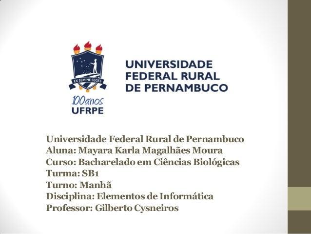 Universidade Federal Rural de PernambucoAluna: Mayara Karla Magalhães MouraCurso: Bacharelado em Ciências BiológicasTurma:...