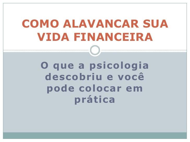 O que a psicologia descobriu e você pode colocar em prática<br />COMO ALAVANCAR SUA VIDA FINANCEIRA <br />