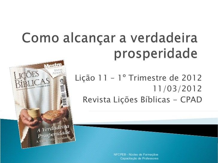 Lição 11 – 1º Trimestre de 2012                    11/03/2012  Revista Lições Bíblicas - CPAD         NFCPEB - Núcleo de F...