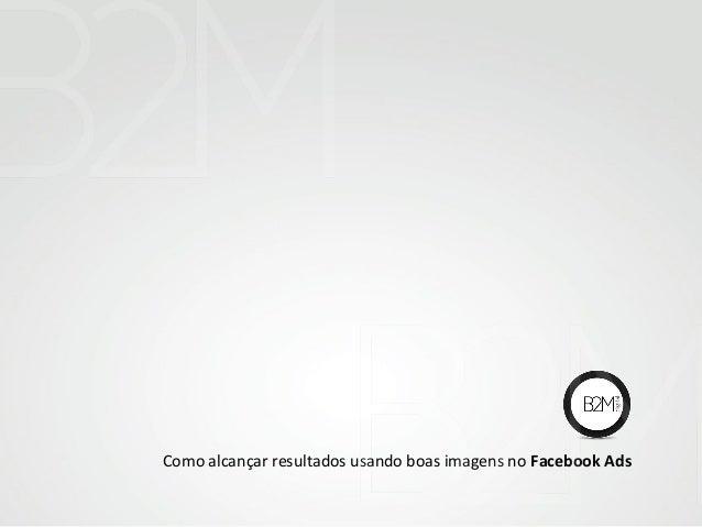 Como alcançar resultados usando boas imagens no Facebook Ads
