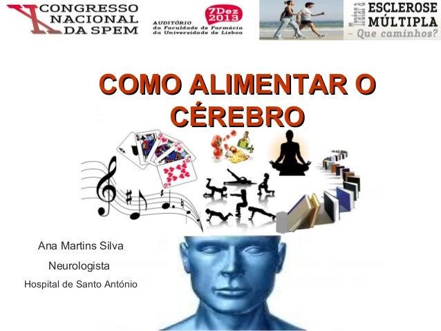 COMO ALIMENTAR O CÉREBRO  Ana Martins Silva Neurologista Hospital de Santo António  7 de Dezembro 2013