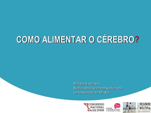COMO ALIMENTAR O CÉREBRO? CÉREBRO  Margarida Vieira Nutricionista e Investigadora na Universidade do Minho