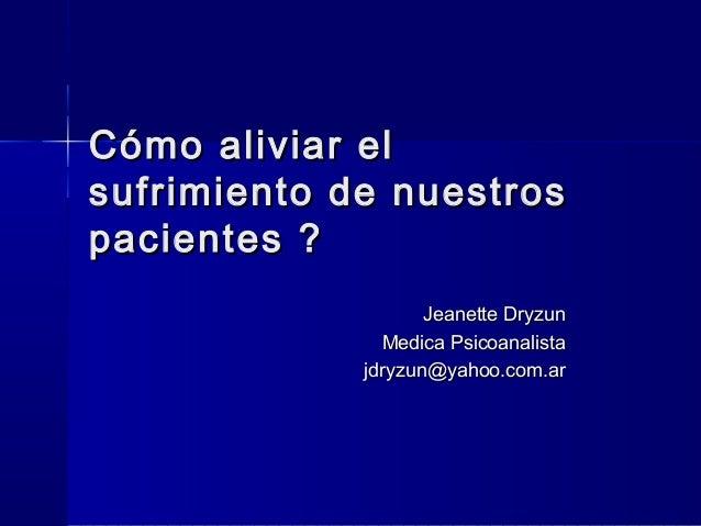 Cómo aliviar elsufrimiento de nuestrospacientes ?                    Jeanette Dryzun               Medica Psicoanalista   ...