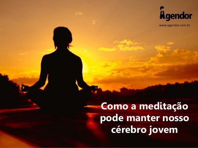 www.agendor.com.br Como a meditação pode manter nosso cérebro jovem