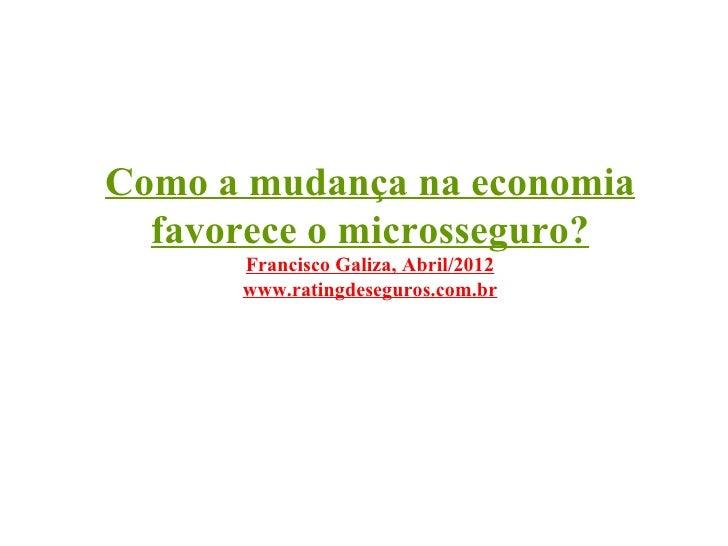 Como a mudança na economia  favorece o microsseguro?      Francisco Galiza, Abril/2012      www.ratingdeseguros.com.br