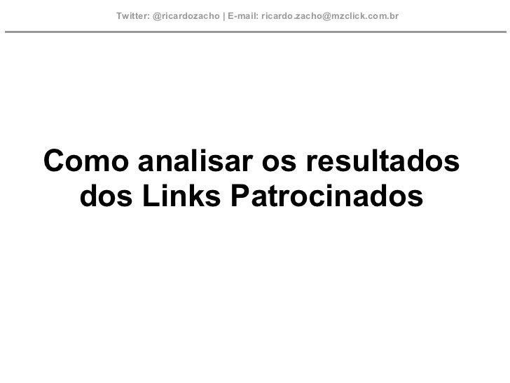 Twitter: @ricardozacho | E-mail: ricardo.zacho@mzclick.com.brComo analisar os resultados  dos Links Patrocinados