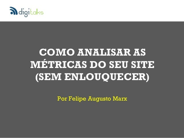 Por Felipe Augusto Marx COMO ANALISAR AS MÉTRICAS DO SEU SITE (SEM ENLOUQUECER)