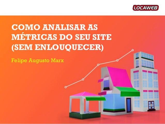 Felipe Augusto Marx COMO ANALISAR AS MÉTRICAS DO SEU SITE (SEM ENLOUQUECER)