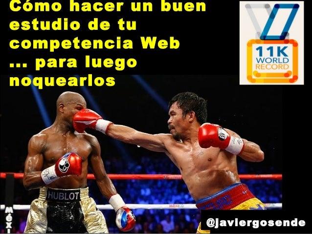 Cómo hacer un buen estudio de tu competencia Web ... para luego noquearlos @javiergosende