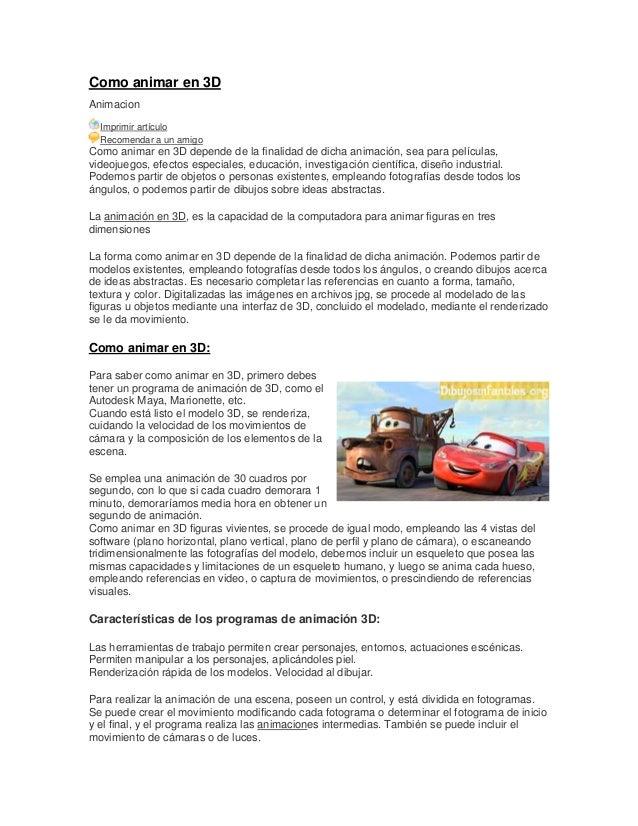 Como animar en 3D Animacion Imprimir artículo Recomendar a un amigo Como animar en 3D depende de la finalidad de dicha ani...
