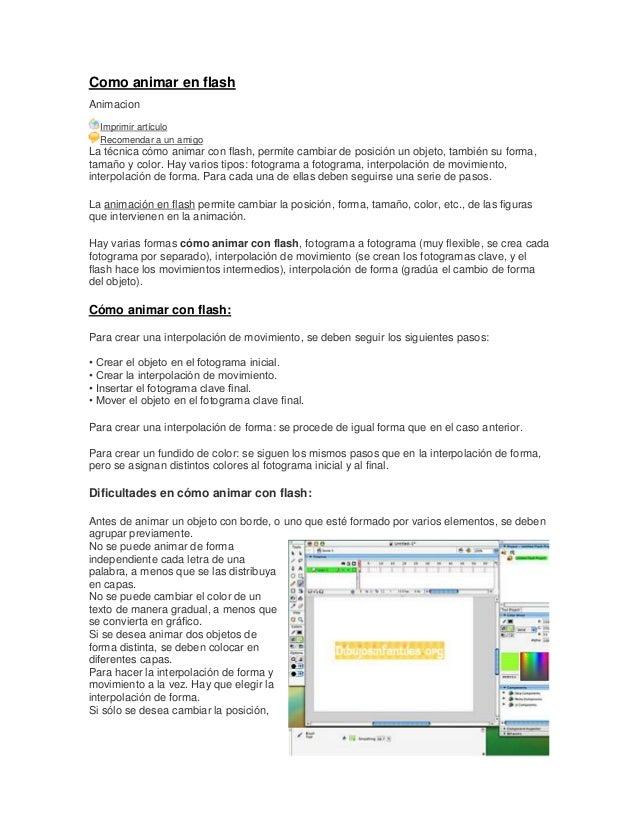 Como animar en flash Animacion Imprimir artículo Recomendar a un amigo La técnica cómo animar con flash, permite cambiar d...