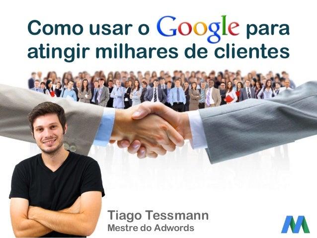 Como usar o para atingir milhares de clientes Tiago Tessmann Mestre do Adwords