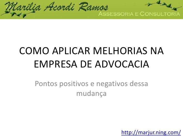 COMO APLICAR MELHORIAS NA EMPRESA DE ADVOCACIA<br />Pontos positivos e negativos dessa mudança<br />http://marjur.ning.com...