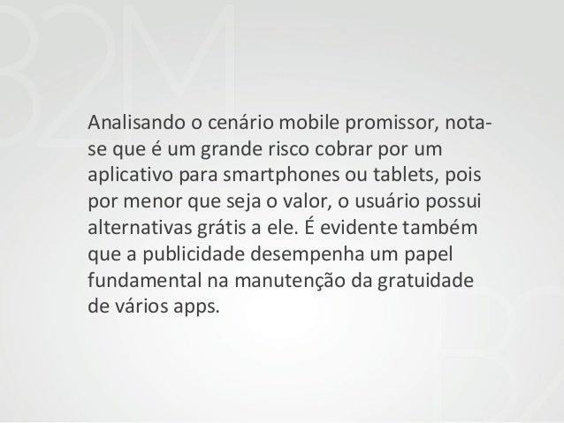 Analisando o cenário mobile promissor, notase que é um grande risco cobrar por um aplicativo para smartphones ou tablets, ...