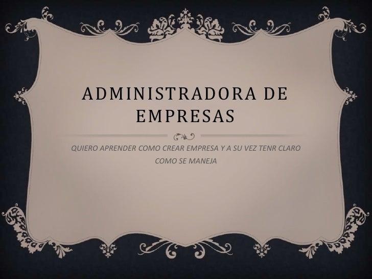 ADMINISTRADORA DE      EMPRESASQUIERO APRENDER COMO CREAR EMPRESA Y A SU VEZ TENR CLARO                    COMO SE MANEJA