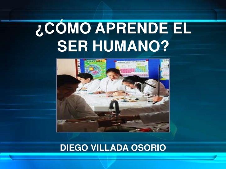 ¿CÓMO APRENDE EL                       SER HUMANO?<br />DIEGO VILLADA OSORIO<br />