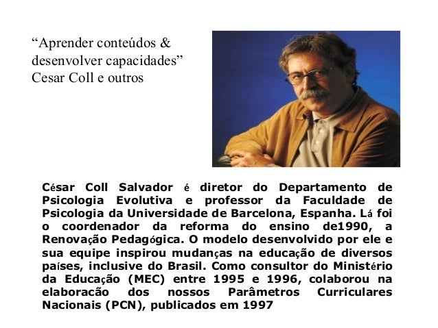 """Aprender conteúdos &  desenvolver capacidades""  Cesar Coll e outros  César Coll Salvador é diretor do Departamento de  Ps..."