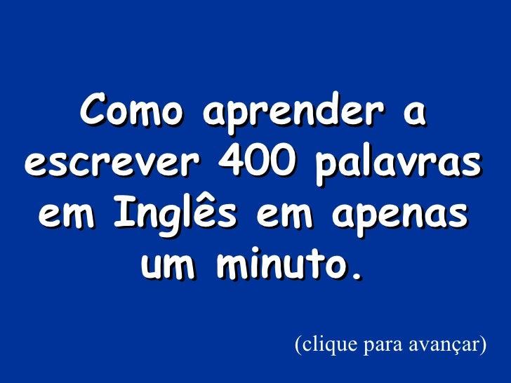 Como aprender aescrever 400 palavras em Inglês em apenas     umminuto.            (clique para avançar)