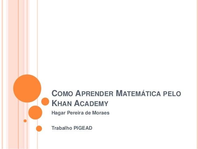 COMO APRENDER MATEMÁTICA PELO KHAN ACADEMY Hagar Pereira de Moraes Trabalho PIGEAD