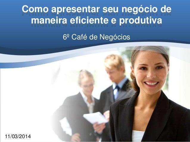 Como apresentar seu negócio de maneira eficiente e produtiva 6º Café de Negócios 11/03/2014