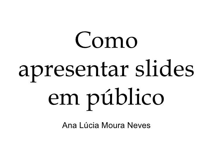 Como apresentar slides em público Ana Lúcia Moura Neves