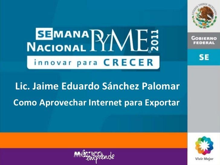 Lic. Jaime Eduardo Sánchez Palomar Como Aprovechar Internet para Exportar