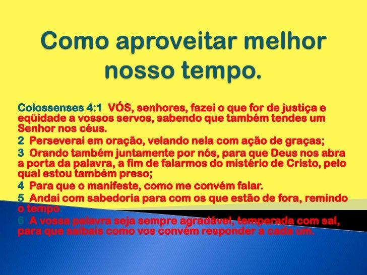 Como aproveitar melhor nosso tempo.<br />Colossenses 4:1  VÓS, senhores, fazei o que for de justiça e eqüidade a vossos se...