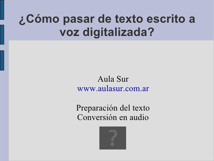 ¿Cómo pasar de texto escrito a voz digitalizada? Aula Sur www.aulasur.com.ar Preparación del texto Conversión en audio