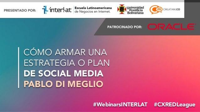 @PabloDiMeglio#WebinarsINTERLAT #CXREDLeague CÓMO ARMAR UNA ESTRATEGIA O PLAN DE SOCIAL MEDIA PABLO DI MEGLIO