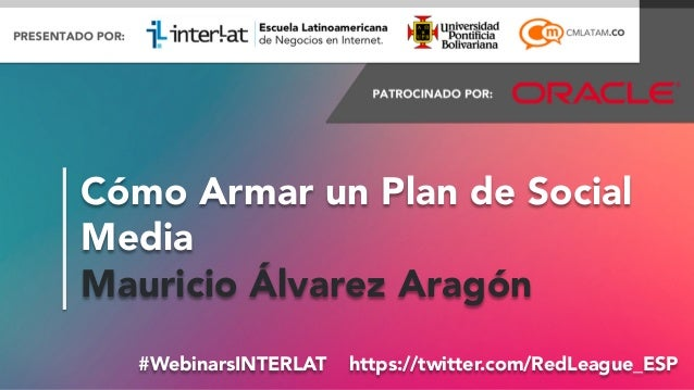 #FormaciónEBusiness#WebinarsINTERLAT https://twitter.com/RedLeague_ESP Cómo Armar un Plan de Social Media Mauricio Álvare...