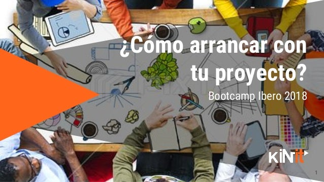 1 Bootcamp Ibero 2018 ¿Cómo arrancar con tu proyecto?