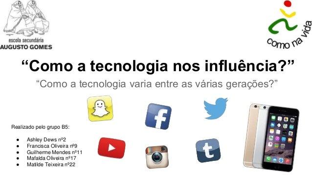 """""""Como a tecnologia nos influência?"""" """"Como a tecnologia varia entre as várias gerações?"""" Realizado pelo grupo B5: ● Ashley ..."""