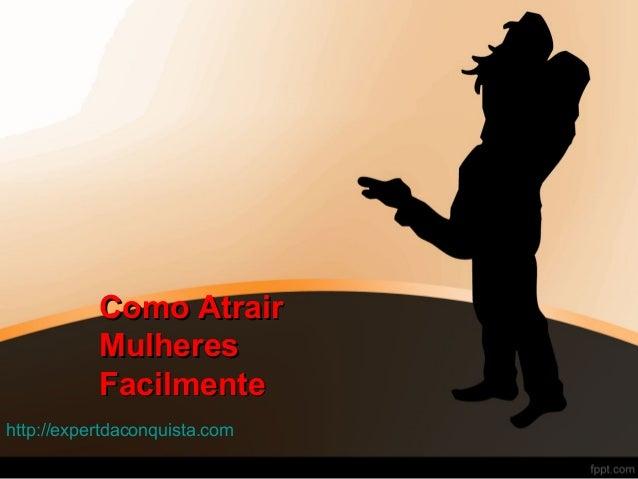 Como AtrairComo Atrair MulheresMulheres FacilmenteFacilmente http://expertdaconquista.com