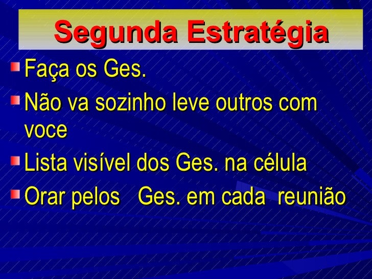 Segunda E stratégia <ul><li>Faça os Ges.  </li></ul><ul><li>Não va sozinho leve outros com voce </li></ul><ul><li>Lista vi...