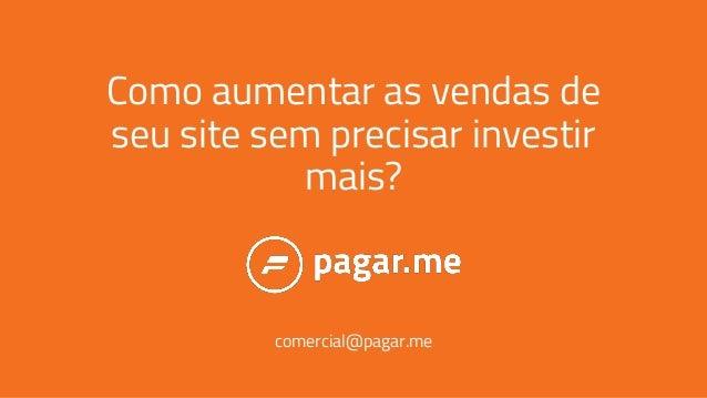 Como aumentar as vendas de seu site sem precisar investir mais? comercial@pagar.me