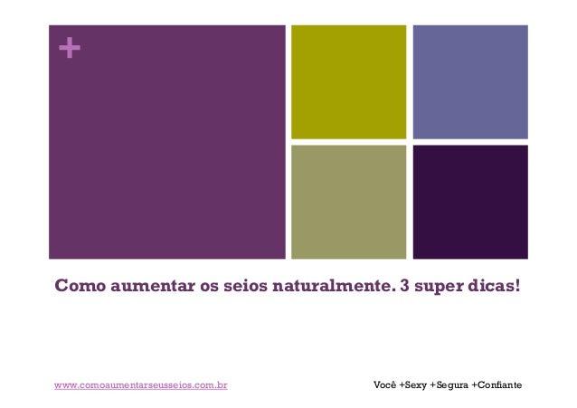 +  Como aumentar os seios naturalmente. 3 super dicas!  www.comoaumentarseusseios.com.br  Você +Sexy +Segura +Confiante
