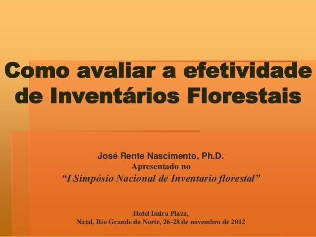 """Como avaliar a efetividade de Inventários Florestais José Rente Nascimento, Ph.D. Apresentado no  """"I Simpósio Nacional de ..."""