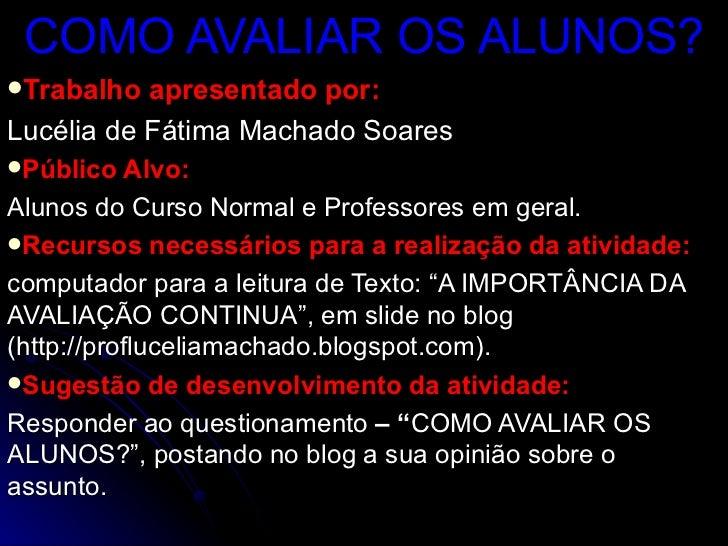 COMO AVALIAR OS ALUNOS?Trabalho  apresentado por:Lucélia de Fátima Machado SoaresPúblico Alvo:Alunos do Curso Normal e P...