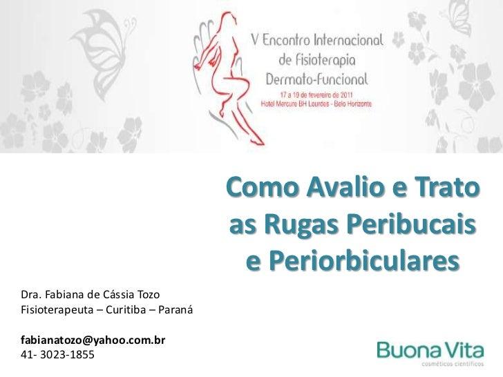 Como Avalio e Trato as Rugas Peribucais e Periorbiculares<br />Dra. Fabiana de Cássia Tozo<br />Fisioterapeuta – Curitiba ...
