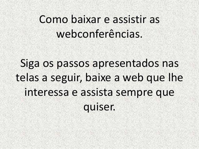 Como baixar e assistir as webconferências. Siga os passos apresentados nas telas a seguir, baixe a web que lhe interessa e...