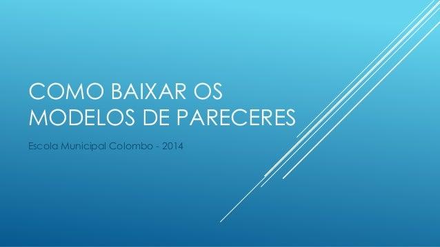 COMO BAIXAR OS  MODELOS DE PARECERES  Escola Municipal Colombo - 2014