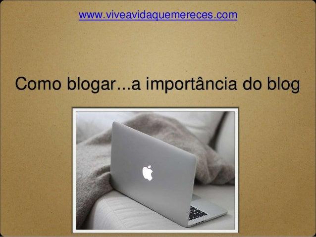 www.viveavidaquemereces.com  Como blogar...a importância do blog