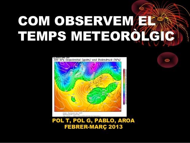 COM OBSERVEM ELTEMPS METEORÒLGIC   POL T, POL G, PABLO, AROA      FEBRER-MARÇ 2013