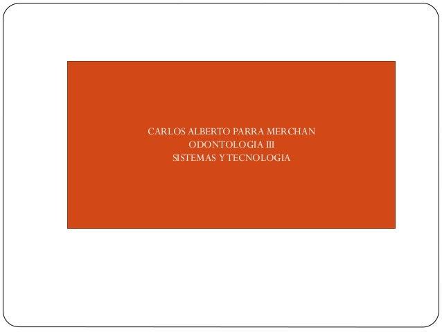 CARLOS ALBERTO PARRA MERCHAN ODONTOLOGIA III SISTEMAS Y TECNOLOGIA