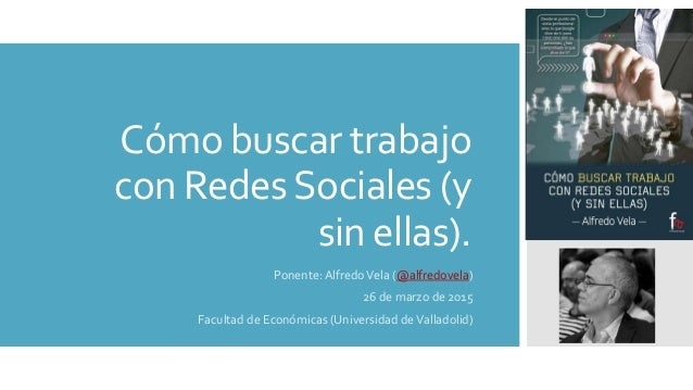 Cómo buscar trabajo con RedesSociales (y sin ellas). Ponente: AlfredoVela (@alfredovela) 26 de marzo de 2015 Facultad de E...
