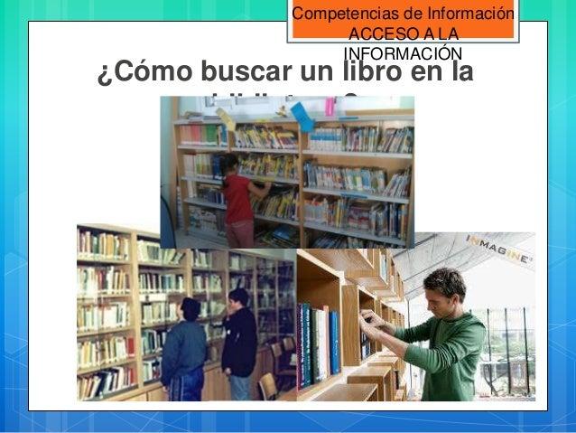 Competencias de Información                   ACCESO A LA                  INFORMACIÓN¿Cómo buscar un libro en la       bi...